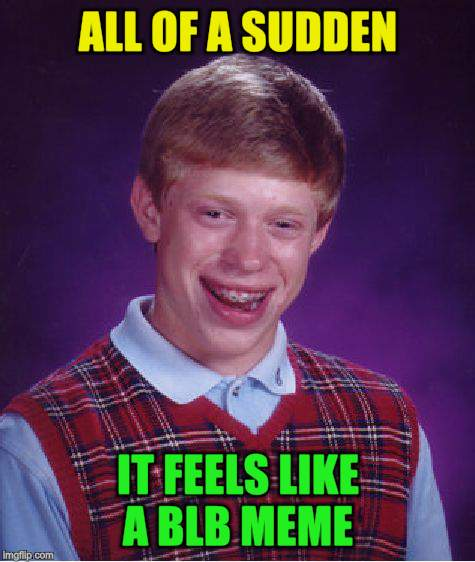 Bad Luck Brian Meme | ALL OF A SUDDEN IT FEELS LIKE A BLB MEME | image tagged in memes,bad luck brian | made w/ Imgflip meme maker
