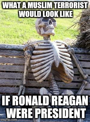 Waiting Skeleton Meme | WHAT A MUSLIM TERRORIST WOULD LOOK LIKE IF RONALD REAGAN WERE PRESIDENT | image tagged in memes,waiting skeleton | made w/ Imgflip meme maker