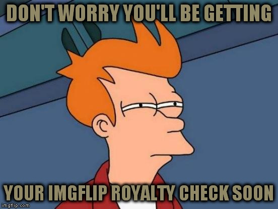 Futurama Fry Meme | DON'T WORRY YOU'LL BE GETTING YOUR IMGFLIP ROYALTY CHECK SOON | image tagged in memes,futurama fry | made w/ Imgflip meme maker
