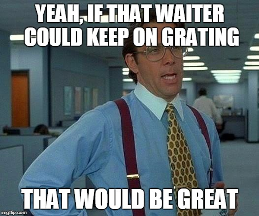 That Would Be Great Meme | YEAH, IF THAT WAITER COULD KEEP ON GRATING THAT WOULD BE GREAT | image tagged in memes,that would be great | made w/ Imgflip meme maker