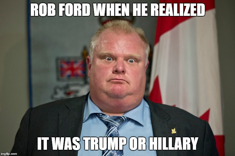 ROB FORD WHEN HE REALIZED IT WAS TRUMP OR HILLARY | image tagged in trump,hillary,rob ford,election | made w/ Imgflip meme maker