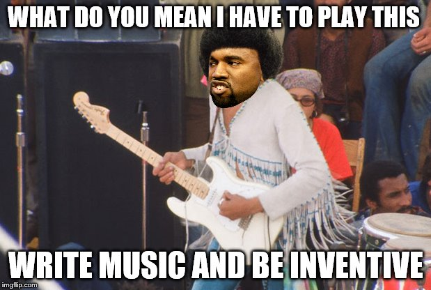 WHAT DO YOU MEAN I HAVE TO PLAY THIS WRITE MUSIC AND BE INVENTIVE | made w/ Imgflip meme maker