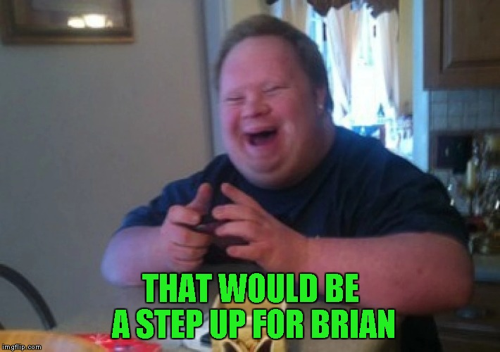 THAT WOULD BE A STEP UP FOR BRIAN | made w/ Imgflip meme maker