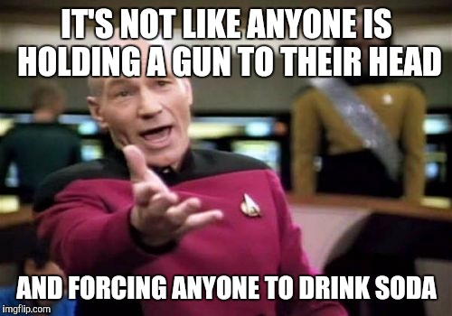 Picard Wtf Meme | IT'S NOT LIKE ANYONE IS HOLDING A GUN TO THEIR HEAD AND FORCING ANYONE TO DRINK SODA | image tagged in memes,picard wtf | made w/ Imgflip meme maker