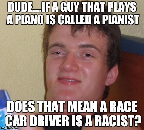 10 Guy Meme | DUDE....IF A GUY THAT PLAYS A PIANO IS CALLED A PIANIST DOES THAT MEAN A RACE CAR DRIVER IS A RACIST? | image tagged in memes,10 guy | made w/ Imgflip meme maker