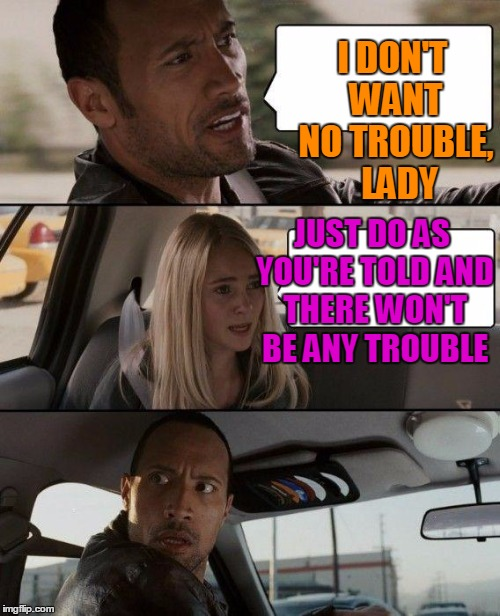 The Rock Driving Meme | I DON'T WANT NO TROUBLE,  LADY JUST DO AS YOU'RE TOLD AND THERE WON'T BE ANY TROUBLE | image tagged in memes,the rock driving | made w/ Imgflip meme maker