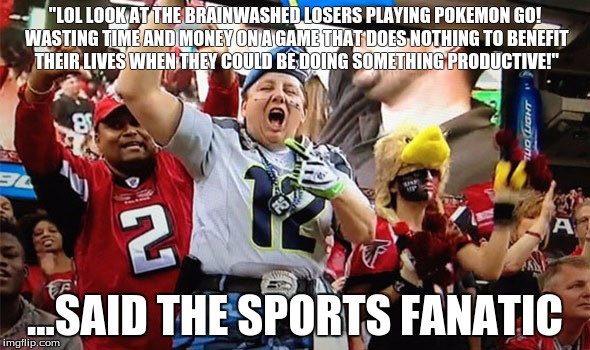 """LOL LOOK AT THE BRAINWASHED LOSERS PLAYING POKEMON GO! WASTING TIME AND MONEY ON A GAME THAT DOES NOTHING TO BENEFIT THEIR LIVES WHEN THEY COULD BE DOING SOMETHING PRODUCTIVE!""; ...SAID THE SPORTS FANATIC 