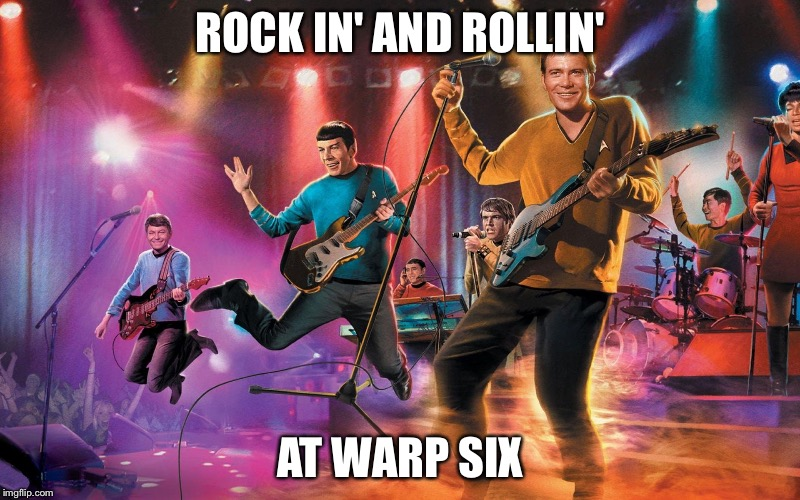 Kirk and the Warp Drives | ROCK IN' AND ROLLIN' AT WARP SIX | image tagged in kirk and the warp drives | made w/ Imgflip meme maker