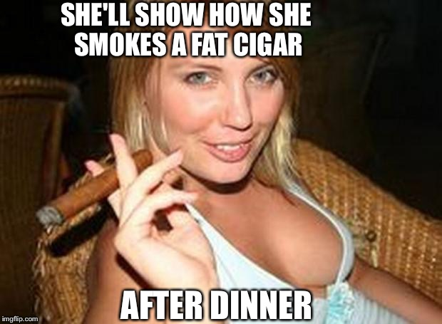 Hot cigar | AFTER DINNER SHE'LL SHOW HOW SHE SMOKES A FAT CIGAR | image tagged in hot cigar | made w/ Imgflip meme maker