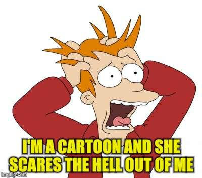 I'M A CARTOON AND SHE SCARES THE HELL OUT OF ME | made w/ Imgflip meme maker