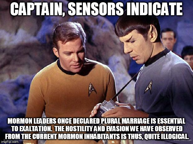 Kirk Spock Mormon Polygamy | CAPTAIN, SENSORS INDICATE MORMON LEADERS ONCE DECLARED PLURAL MARRIAGE IS ESSENTIAL TO EXALTATION.  THE HOSTILITY AND EVASION WE HAVE OBSERV | image tagged in spock-tricorder,spock,kirk,polygamy,sensors | made w/ Imgflip meme maker
