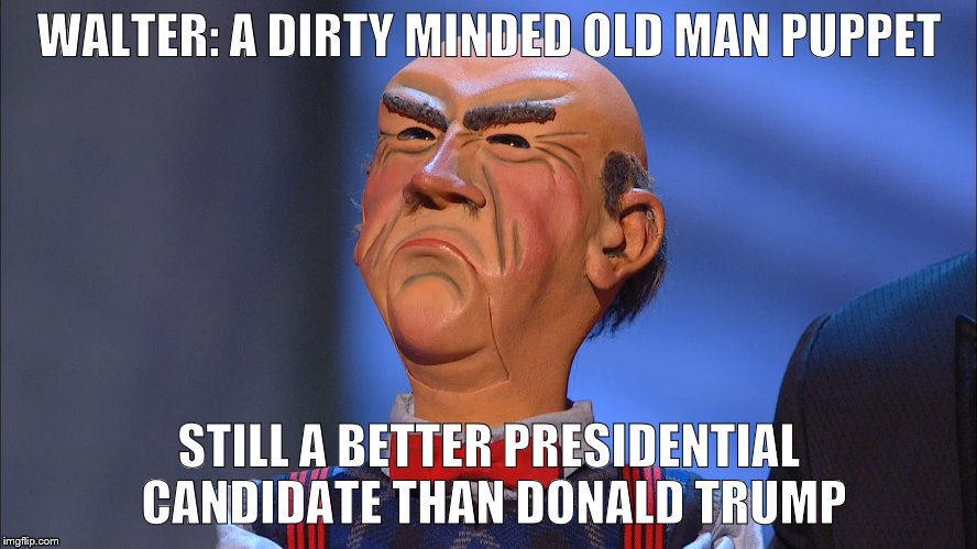 President Walter #1 |  WALTER: A DIRTY MINDED OLD MAN PUPPET; STILL A BETTER PRESIDENTIAL CANDIDATE THAN DONALD TRUMP | image tagged in donald trump,jeff dunham,president 2016 | made w/ Imgflip meme maker