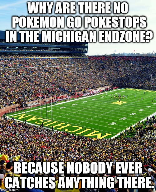 Michigan Pokemon No | WHY ARE THERE NO POKEMON GO POKESTOPS IN THE MICHIGAN ENDZONE? BECAUSE NOBODY EVER CATCHES ANYTHING THERE. | image tagged in michigan football,pokemon go | made w/ Imgflip meme maker