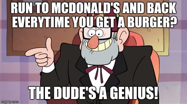 RUN TO MCDONALD'S AND BACK EVERYTIME YOU GET A BURGER? THE DUDE'S A GENIUS! | made w/ Imgflip meme maker