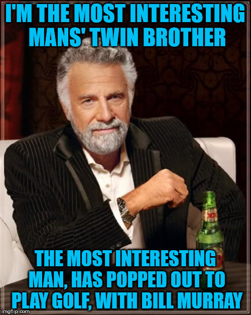 The Most Interesting Man In The World Meme | I'M THE MOST INTERESTING MANS' TWIN BROTHER THE MOST INTERESTING MAN, HAS POPPED OUT TO PLAY GOLF, WITH BILL MURRAY | image tagged in memes,the most interesting man in the world | made w/ Imgflip meme maker
