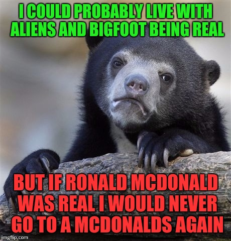 Creepiest clowns are the smiling ones | I COULD PROBABLY LIVE WITH ALIENS AND BIGFOOT BEING REAL BUT IF RONALD MCDONALD WAS REAL I WOULD NEVER GO TO A MCDONALDS AGAIN | image tagged in memes,confession bear | made w/ Imgflip meme maker