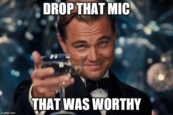 Leonardo Dicaprio Cheers Meme | DROP THAT MIC THAT WAS WORTHY | image tagged in memes,leonardo dicaprio cheers | made w/ Imgflip meme maker