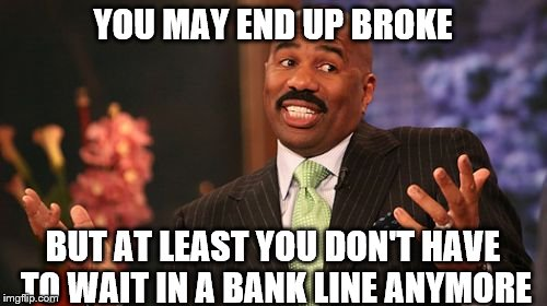 Steve Harvey Meme | YOU MAY END UP BROKE BUT AT LEAST YOU DON'T HAVE TO WAIT IN A BANK LINE ANYMORE | image tagged in memes,steve harvey | made w/ Imgflip meme maker