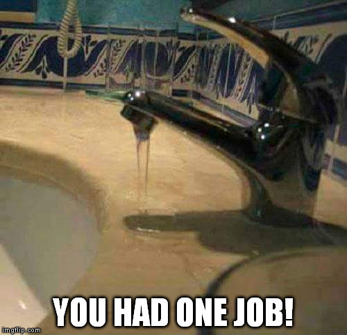 Plumbing.... You had one job!  | YOU HAD ONE JOB! | image tagged in you had one job,plumbing,lmao,funny,work | made w/ Imgflip meme maker
