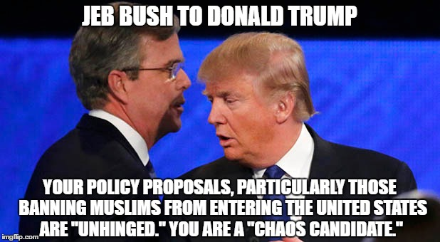 "JEB BUSH TO DONALD TRUMP YOUR POLICY PROPOSALS, PARTICULARLY THOSE  BANNING MUSLIMS FROM ENTERING THE UNITED STATES ARE ""UNHINGED."" YOU ARE  