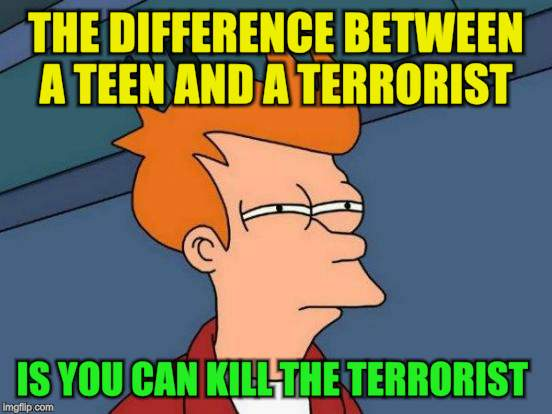Futurama Fry Meme | THE DIFFERENCE BETWEEN A TEEN AND A TERRORIST IS YOU CAN KILL THE TERRORIST | image tagged in memes,futurama fry | made w/ Imgflip meme maker