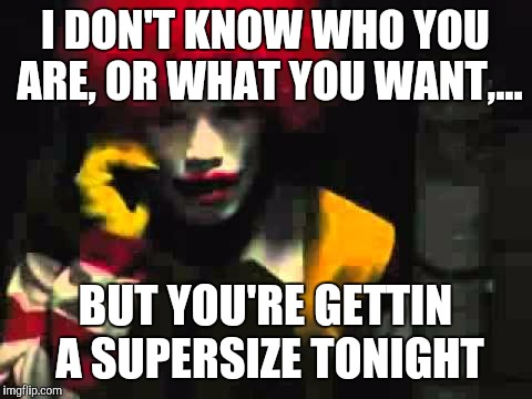 I DON'T KNOW WHO YOU ARE, OR WHAT YOU WANT,... BUT YOU'RE GETTIN A SUPERSIZE TONIGHT | made w/ Imgflip meme maker