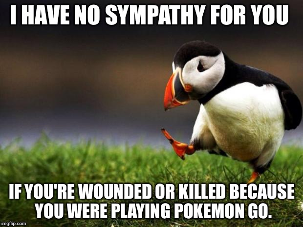 If you died because you weren't paying attention to your surroundings, it's a tiny bit your fault. | I HAVE NO SYMPATHY FOR YOU IF YOU'RE WOUNDED OR KILLED BECAUSE YOU WERE PLAYING POKEMON GO. | image tagged in memes,unpopular opinion puffin,idiot,pokemon go | made w/ Imgflip meme maker