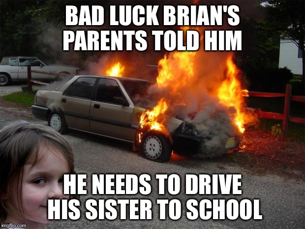 disaster girl car |  BAD LUCK BRIAN'S PARENTS TOLD HIM; HE NEEDS TO DRIVE HIS SISTER TO SCHOOL | image tagged in disaster girl car | made w/ Imgflip meme maker