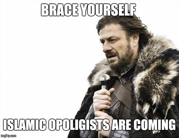 Brace Yourselves X is Coming Meme | BRACE YOURSELF ISLAMIC OPOLIGISTS ARE COMING | image tagged in memes,brace yourselves x is coming | made w/ Imgflip meme maker