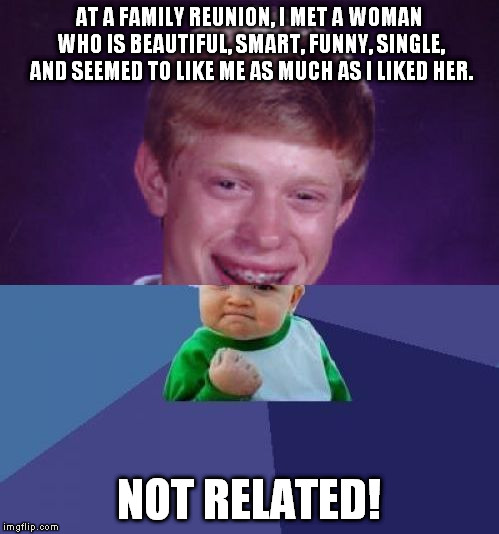 Am I the only one this has ever happened to? |  AT A FAMILY REUNION, I MET A WOMAN WHO IS BEAUTIFUL, SMART, FUNNY, SINGLE, AND SEEMED TO LIKE ME AS MUCH AS I LIKED HER. NOT RELATED! | image tagged in half bad luck brian half success kid,meme,family reunion,single,woman | made w/ Imgflip meme maker