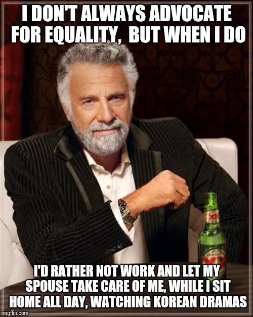The Most Interesting Man In The World Meme | I DON'T ALWAYS ADVOCATE FOR EQUALITY,  BUT WHEN I DO I'D RATHER NOT WORK AND LET MY SPOUSE TAKE CARE OF ME, WHILE I SIT HOME ALL DAY, WATCHI | image tagged in memes,the most interesting man in the world | made w/ Imgflip meme maker