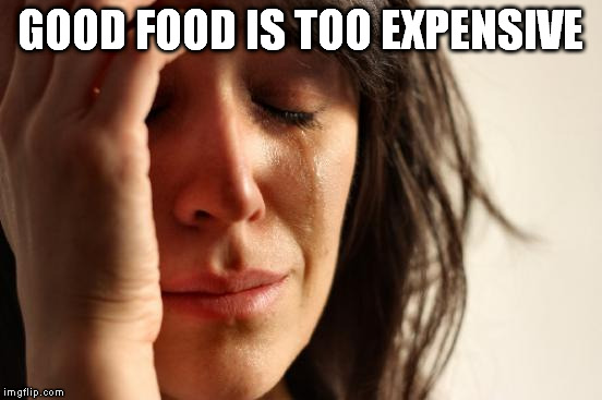 First World Problems Meme | GOOD FOOD IS TOO EXPENSIVE | image tagged in memes,first world problems | made w/ Imgflip meme maker