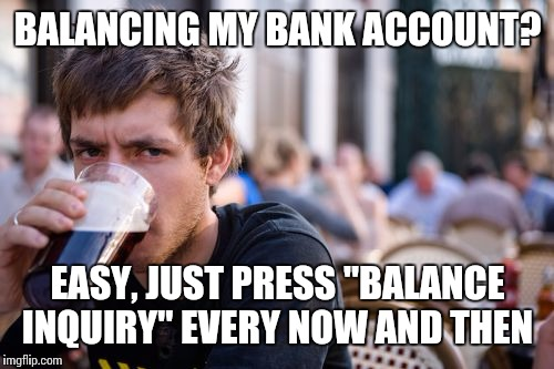 "BALANCING MY BANK ACCOUNT? EASY, JUST PRESS ""BALANCE INQUIRY"" EVERY NOW AND THEN 
