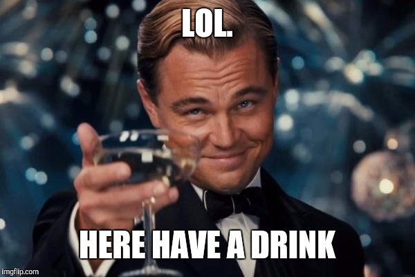 Leonardo Dicaprio Cheers Meme | LOL. HERE HAVE A DRINK | image tagged in memes,leonardo dicaprio cheers | made w/ Imgflip meme maker