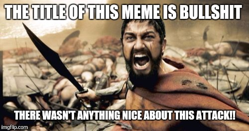 Sparta Leonidas Meme | THE TITLE OF THIS MEME IS BULLSHIT THERE WASN'T ANYTHING NICE ABOUT THIS ATTACK!! | image tagged in memes,sparta leonidas | made w/ Imgflip meme maker