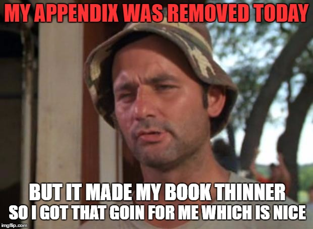 Appendicitis pain is incredible - I had no idea! | MY APPENDIX WAS REMOVED TODAY SO I GOT THAT GOIN FOR ME WHICH IS NICE BUT IT MADE MY BOOK THINNER | image tagged in memes,so i got that goin for me which is nice | made w/ Imgflip meme maker