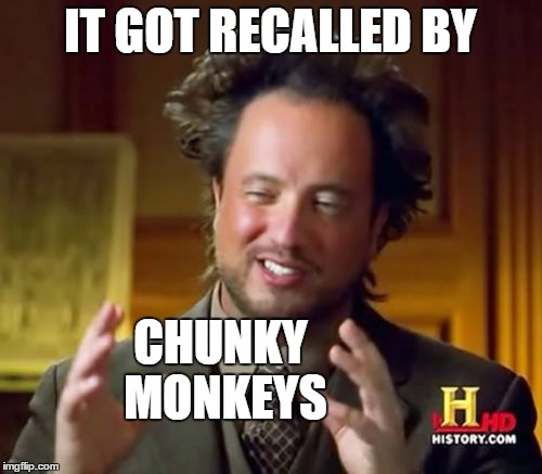 Ancient Aliens Meme | IT GOT RECALLED BY CHUNKY MONKEYS | image tagged in memes,ancient aliens | made w/ Imgflip meme maker