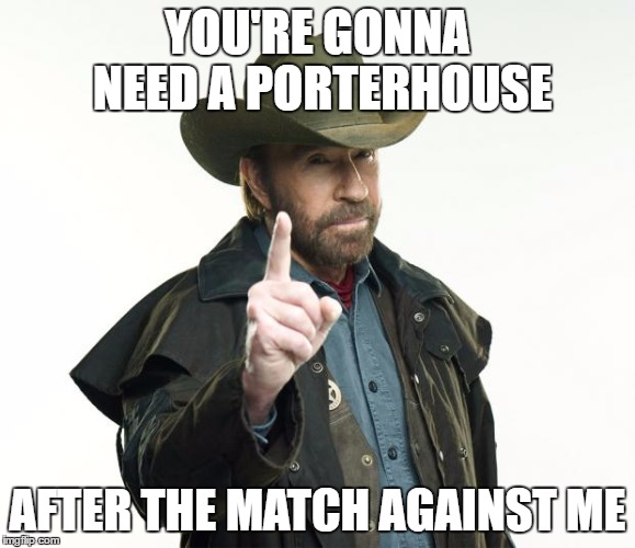 YOU'RE GONNA NEED A PORTERHOUSE AFTER THE MATCH AGAINST ME | made w/ Imgflip meme maker