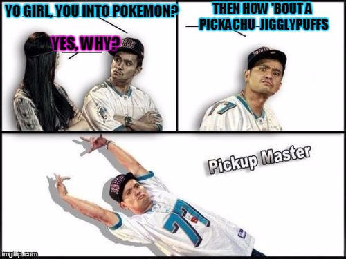 BOOM!  Drop the mic! |  THEN HOW 'BOUT A PICKACHU  JIGGLYPUFFS; YO GIRL, YOU INTO POKEMON? YES, WHY? | image tagged in memes,pickup master,pokemon go,pokemon | made w/ Imgflip meme maker