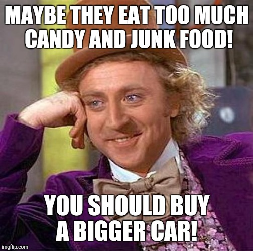Creepy Condescending Wonka Meme | MAYBE THEY EAT TOO MUCH CANDY AND JUNK FOOD! YOU SHOULD BUY A BIGGER CAR! | image tagged in memes,creepy condescending wonka | made w/ Imgflip meme maker