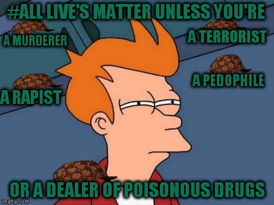 Futurama Fry Meme | #ALL LIVE'S MATTER UNLESS YOU'RE OR A DEALER OF POISONOUS DRUGS A MURDERER A TERRORIST A PEDOPHILE A RAPIST | image tagged in memes,futurama fry,scumbag | made w/ Imgflip meme maker