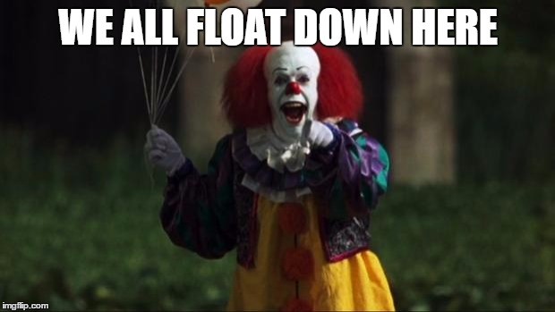 WE ALL FLOAT DOWN HERE | made w/ Imgflip meme maker