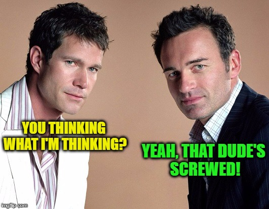 YOU THINKING WHAT I'M THINKING? YEAH, THAT DUDE'S SCREWED! | made w/ Imgflip meme maker
