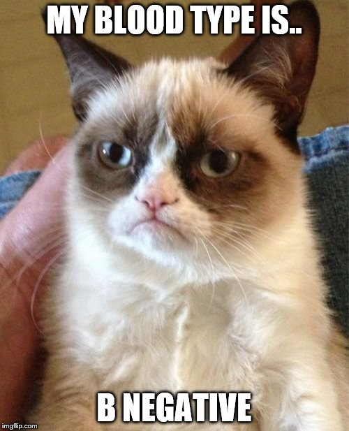 Grumpy Cat Meme | MY BLOOD TYPE IS.. B NEGATIVE | image tagged in memes,grumpy cat | made w/ Imgflip meme maker