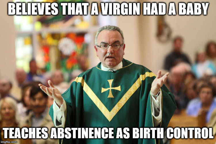 Virgin Birth | BELIEVES THAT A VIRGIN HAD A BABY TEACHES ABSTINENCE AS BIRTH CONTROL | image tagged in memes,catholicism,birth control,abstinence,virgin | made w/ Imgflip meme maker
