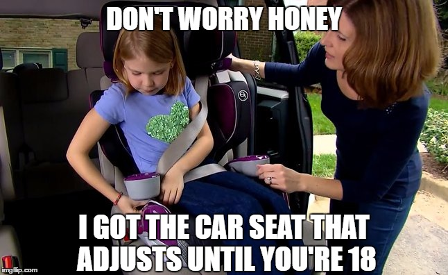 DON'T WORRY HONEY I GOT THE CAR SEAT THAT ADJUSTS UNTIL YOU'RE 18 | made w/ Imgflip meme maker