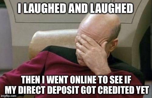 Captain Picard Facepalm Meme | I LAUGHED AND LAUGHED THEN I WENT ONLINE TO SEE IF MY DIRECT DEPOSIT GOT CREDITED YET | image tagged in memes,captain picard facepalm | made w/ Imgflip meme maker