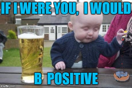 drunk baby with cigarette | IF I WERE YOU,  I WOULD B  POSITIVE | image tagged in drunk baby with cigarette | made w/ Imgflip meme maker
