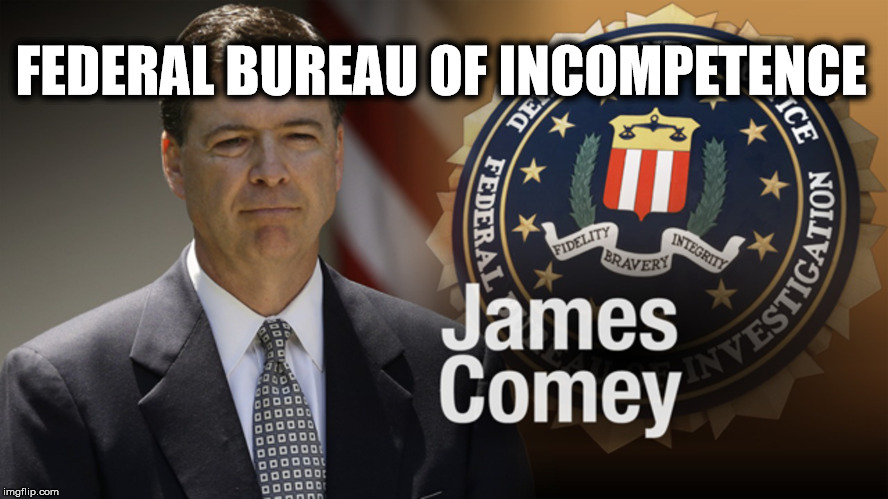 Federal Bureau of Incompetence  | FEDERAL BUREAU OF INCOMPETENCE | image tagged in federal bureau of incompetence,fbi,james comey,incompetence,government corruption | made w/ Imgflip meme maker