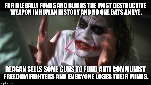 And everybody loses their minds Meme | FDR ILLEGALLY FUNDS AND BUILDS THE MOST DESTRUCTIVE WEAPON IN HUMAN HISTORY AND NO ONE BATS AN EYE. REAGAN SELLS SOME GUNS TO FUND ANTI COMM | image tagged in memes,and everybody loses their minds | made w/ Imgflip meme maker